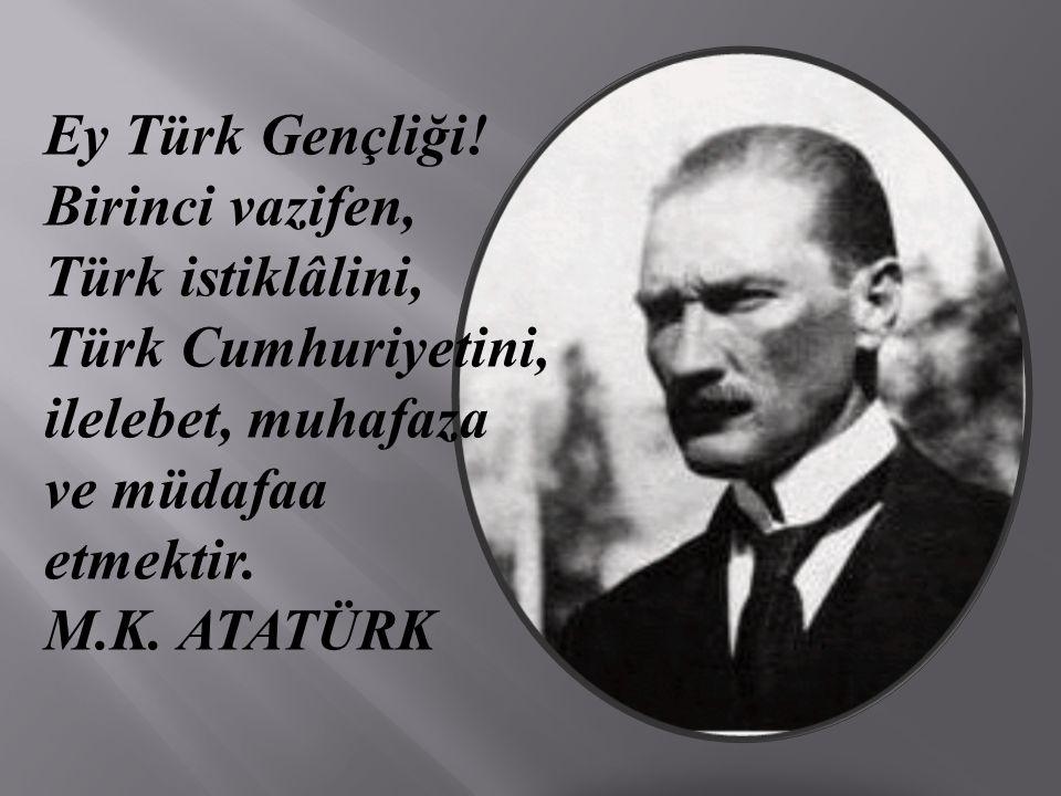 Ey Türk Gençliği! Birinci vazifen, Türk istiklâlini, Türk Cumhuriyetini, ilelebet, muhafaza ve müdafaa etmektir. M.K. ATATÜRK
