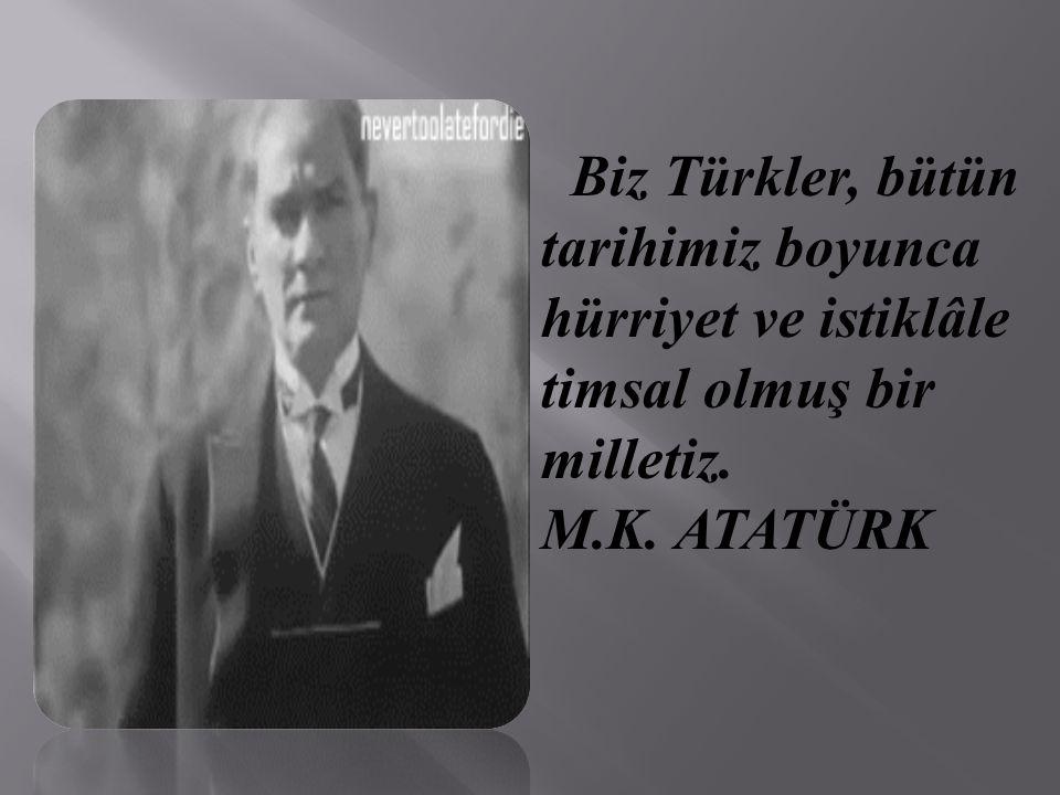 Biz Türkler, bütün tarihimiz boyunca hürriyet ve istiklâle timsal olmuş bir milletiz. M.K. ATATÜRK