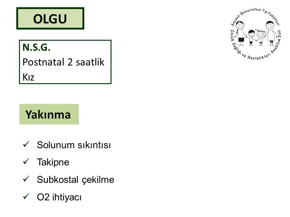 OLGU N.S.G. Postnatal 2 saatlik Kız Yakınma Solunum sıkıntısı Takipne Subkostal çekilme O2 ihtiyacı