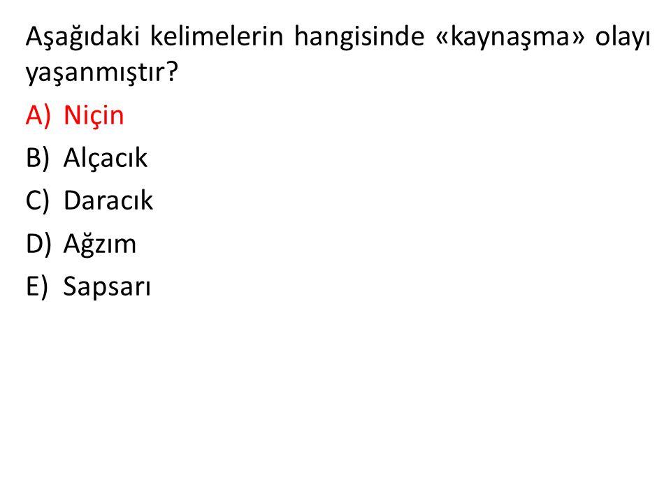 Aşağıdaki kelimelerin hangisinde «kaynaşma» olayı yaşanmıştır? A)Niçin B)Alçacık C)Daracık D)Ağzım E)Sapsarı