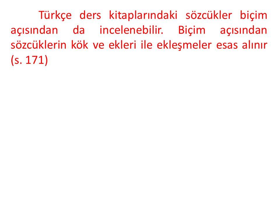 Türkçe ders kitaplarındaki sözcükler biçim açısından da incelenebilir. Biçim açısından sözcüklerin kök ve ekleri ile ekleşmeler esas alınır (s. 171)
