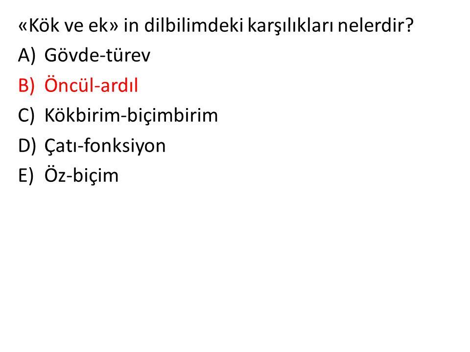«Kök ve ek» in dilbilimdeki karşılıkları nelerdir? A)Gövde-türev B)Öncül-ardıl C)Kökbirim-biçimbirim D)Çatı-fonksiyon E)Öz-biçim