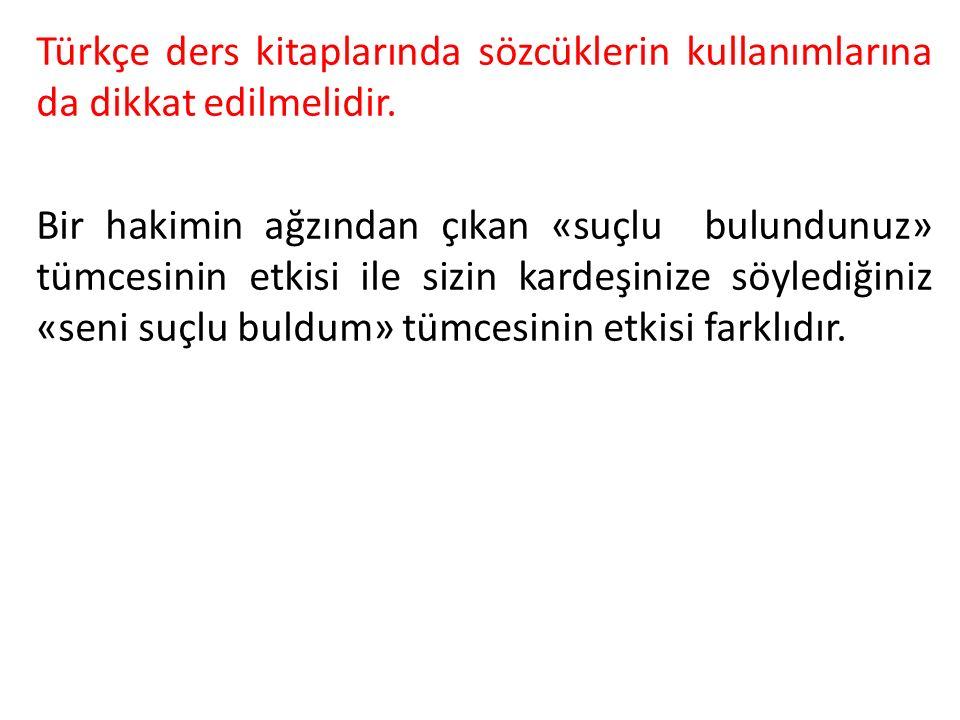 Türkçe ders kitaplarında sözcüklerin kullanımlarına da dikkat edilmelidir. Bir hakimin ağzından çıkan «suçlu bulundunuz» tümcesinin etkisi ile sizin k