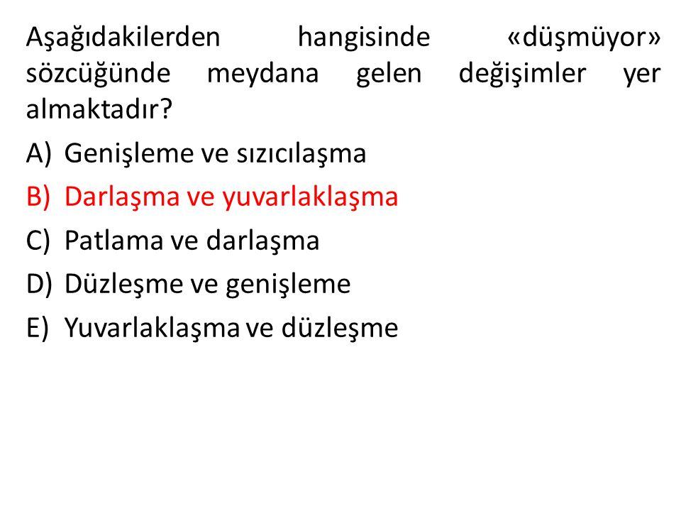 Aşağıdakilerden hangisinde «düşmüyor» sözcüğünde meydana gelen değişimler yer almaktadır? A)Genişleme ve sızıcılaşma B)Darlaşma ve yuvarlaklaşma C)Pat