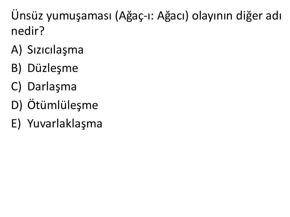 Ünsüz yumuşaması (Ağaç-ı: Ağacı) olayının diğer adı nedir? A)Sızıcılaşma B)Düzleşme C)Darlaşma D)Ötümlüleşme E)Yuvarlaklaşma