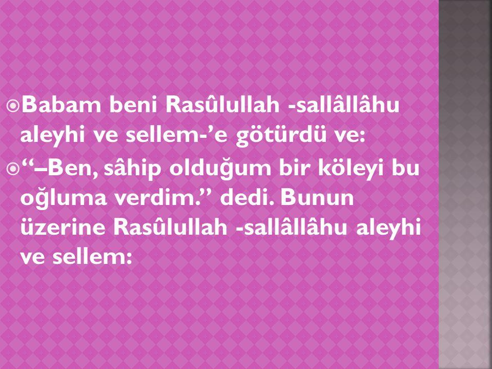  Babam beni Rasûlullah -sallâllâhu aleyhi ve sellem-'e götürdü ve:  –Ben, sâhip oldu ğ um bir köleyi bu o ğ luma verdim. dedi.