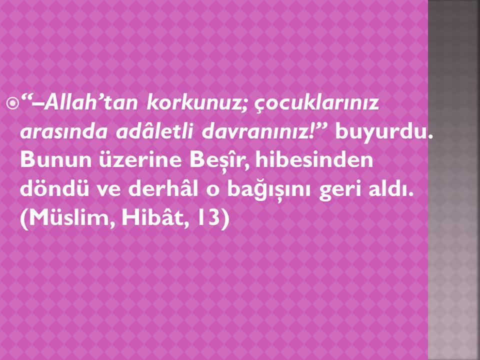  –Allah'tan korkunuz; çocuklarınız arasında adâletli davranınız! buyurdu.