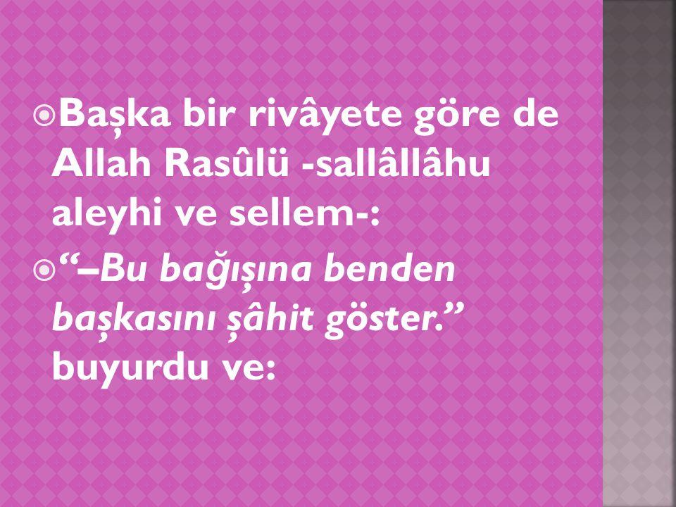  Başka bir rivâyete göre de Allah Rasûlü -sallâllâhu aleyhi ve sellem-:  –Bu ba ğ ışına benden başkasını şâhit göster. buyurdu ve: