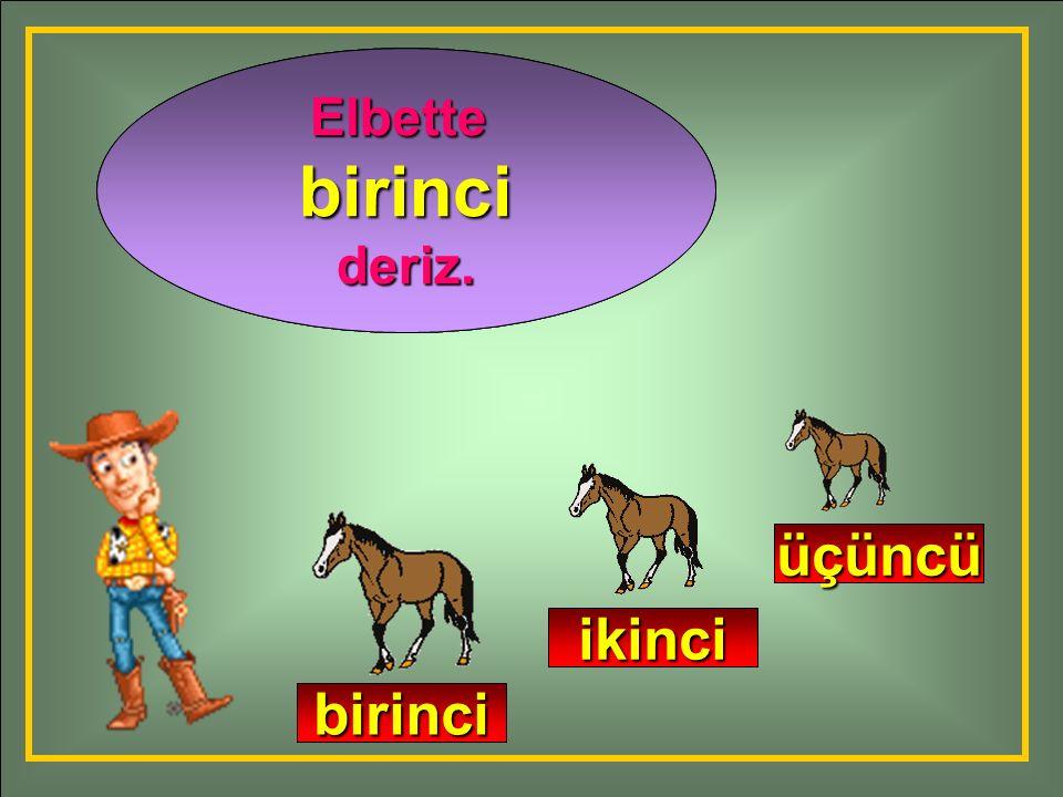 Adamın yanına en önce hangi at gelir? En önce gelen ata ne deriz? Elbettebirincideriz. birinci ikinci üçüncü