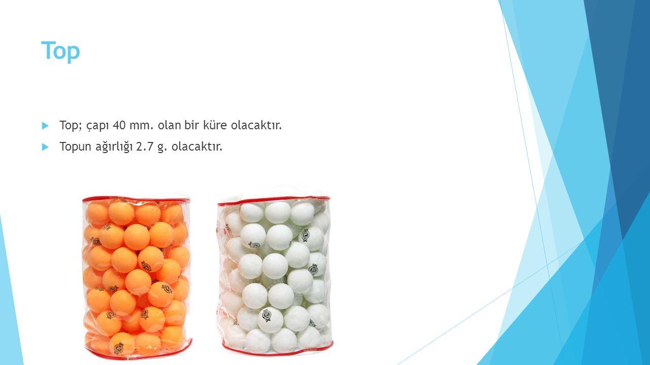Top  Top; çapı 40 mm. olan bir küre olacaktır.  Topun ağırlığı 2.7 g. olacaktır.