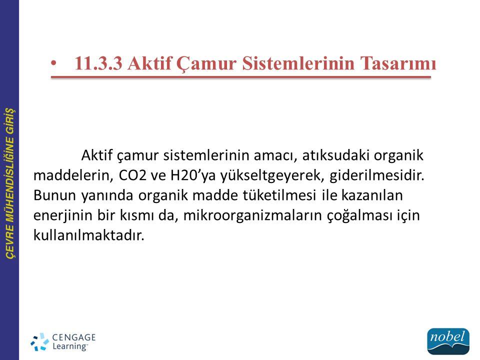 11.3.3 Aktif Çamur Sistemlerinin Tasarımı Aktif çamur sistemlerinin amacı, atıksudaki organik maddelerin, CO2 ve H20'ya yükseltgeyerek, giderilmesidir