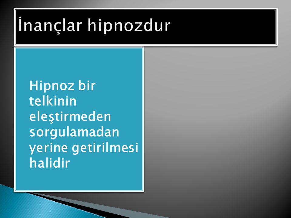  Hipnoz bir telkinin eleştirmeden sorgulamadan yerine getirilmesi halidir