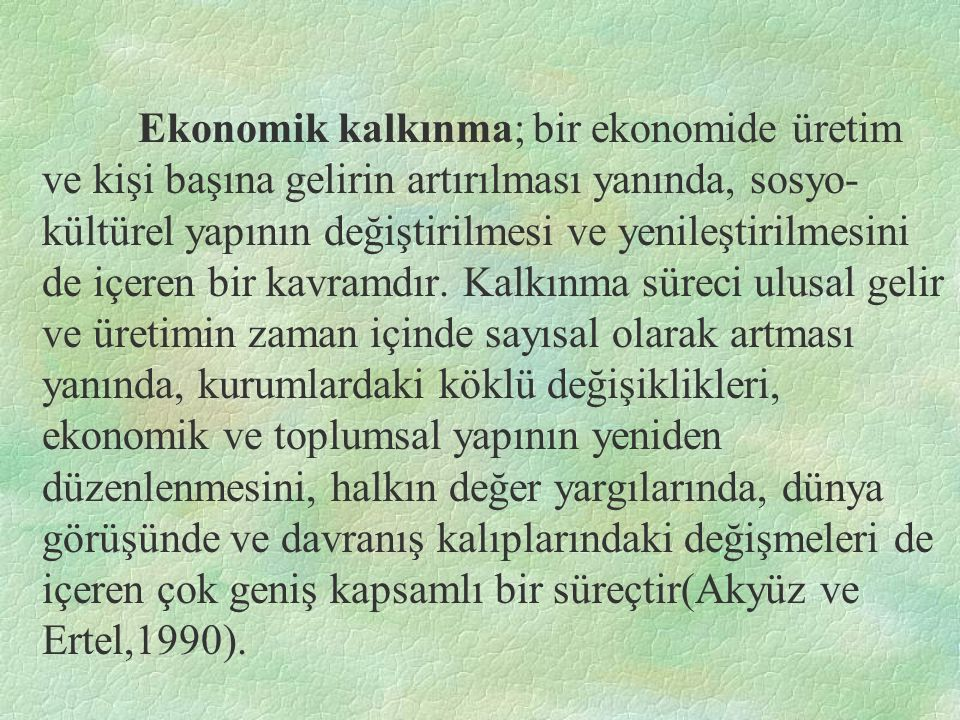 Ekonomik kalkınma; bir ekonomide üretim ve kişi başına gelirin artırılması yanında, sosyo- kültürel yapının değiştirilmesi ve yenileştirilmesini de içeren bir kavramdır.