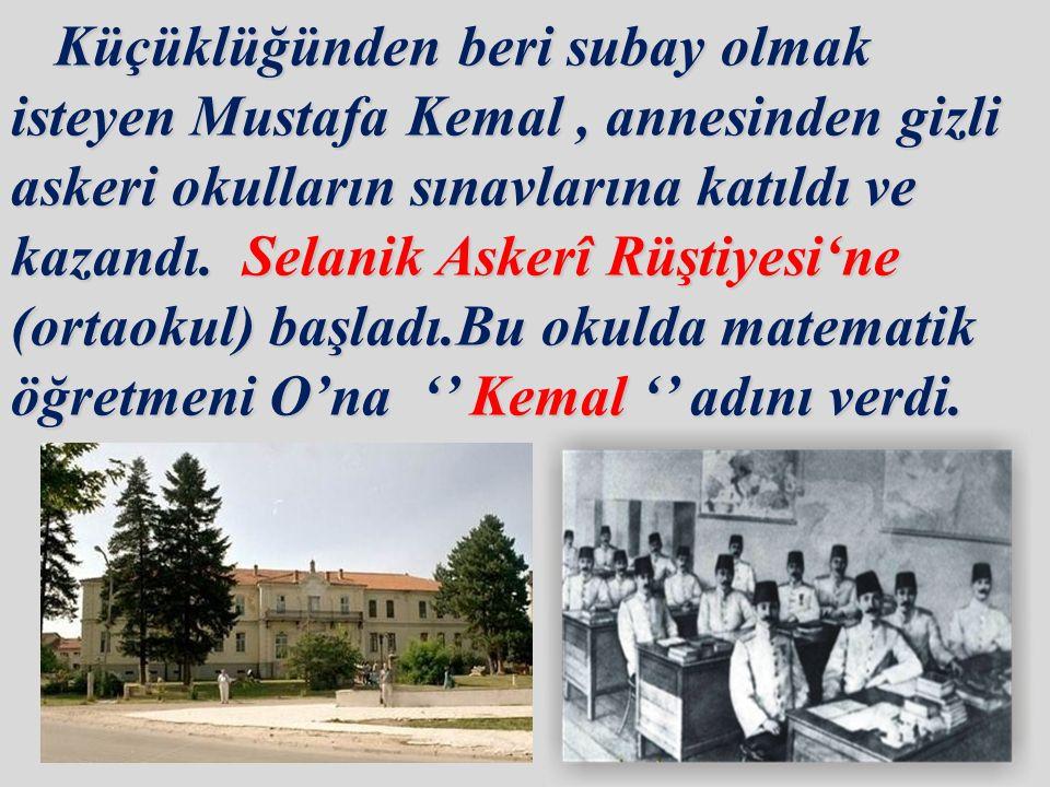Küçüklüğünden beri subay olmak isteyen Mustafa Kemal, annesinden gizli askeri okulların sınavlarına katıldı ve kazandı.