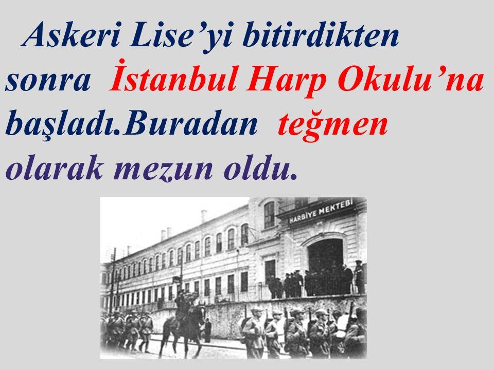 Atatürk,son olarak İstanbul Harp Akademisi' ne başladı.Buradan Kurmay Yüzbaşı olarak mezun oldu.Ve Osmanlı Ordusu'nda göreve başladı.