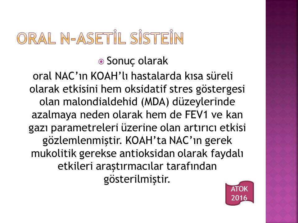  Sonuç olarak oral NAC'ın KOAH'lı hastalarda kısa süreli olarak etkisini hem oksidatif stres göstergesi olan malondialdehid (MDA) düzeylerinde azalmaya neden olarak hem de FEV1 ve kan gazı parametreleri üzerine olan artırıcı etkisi gözlemlenmiştir.