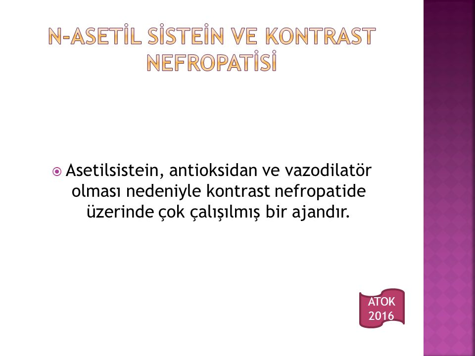  Asetilsistein, antioksidan ve vazodilatör olması nedeniyle kontrast nefropatide üzerinde çok çalışılmış bir ajandır.