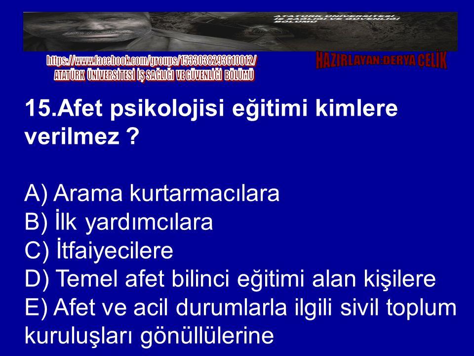 15.Afet psikolojisi eğitimi kimlere verilmez ? A) Arama kurtarmacılara B) İlk yardımcılara C) İtfaiyecilere D) Temel afet bilinci eğitimi alan kişiler