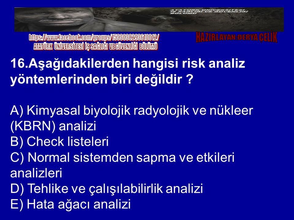 16.Aşağıdakilerden hangisi risk analiz yöntemlerinden biri değildir ? A) Kimyasal biyolojik radyolojik ve nükleer (KBRN) analizi B) Check listeleri C)