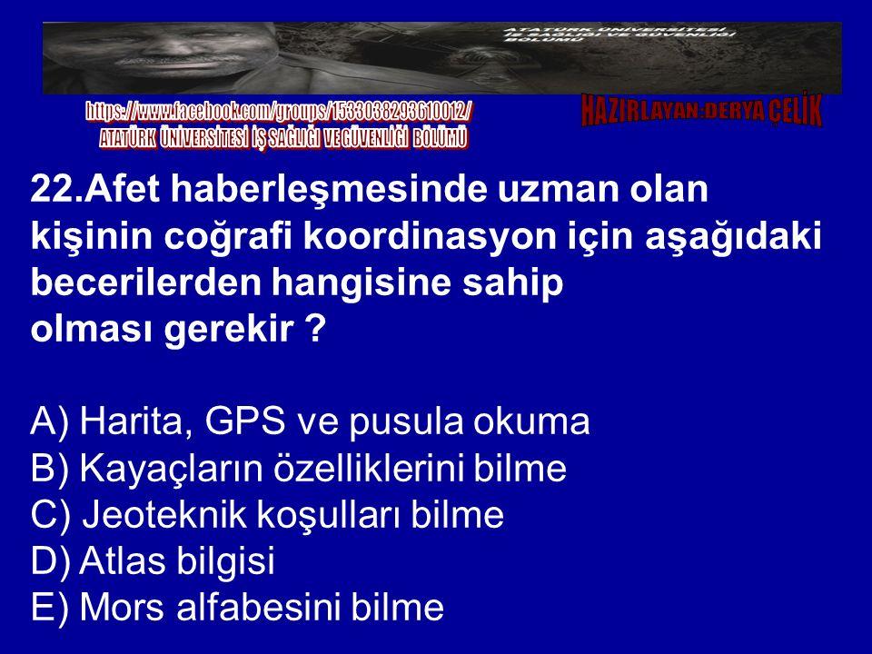 22.Afet haberleşmesinde uzman olan kişinin coğrafi koordinasyon için aşağıdaki becerilerden hangisine sahip olması gerekir ? A) Harita, GPS ve pusula