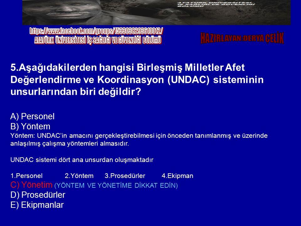 5.Aşağıdakilerden hangisi Birleşmiş Milletler Afet Değerlendirme ve Koordinasyon (UNDAC) sisteminin unsurlarından biri değildir? A) Personel B) Yöntem