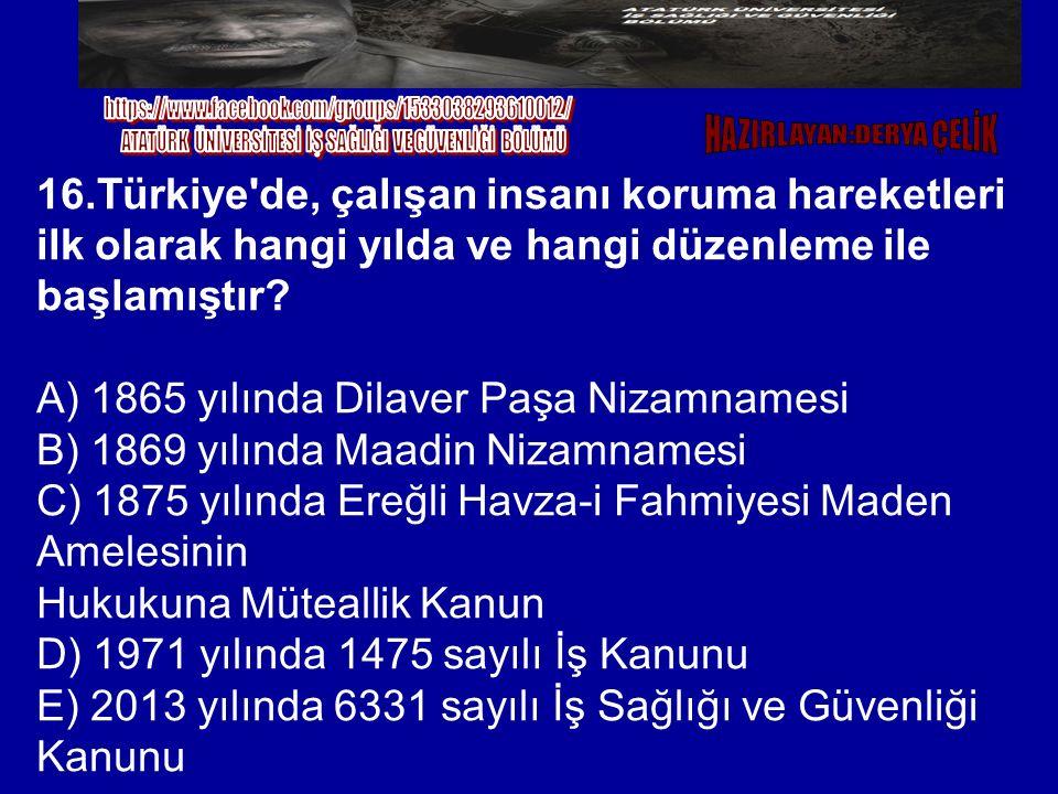 16.Türkiye'de, çalışan insanı koruma hareketleri ilk olarak hangi yılda ve hangi düzenleme ile başlamıştır? A) 1865 yılında Dilaver Paşa Nizamnamesi B