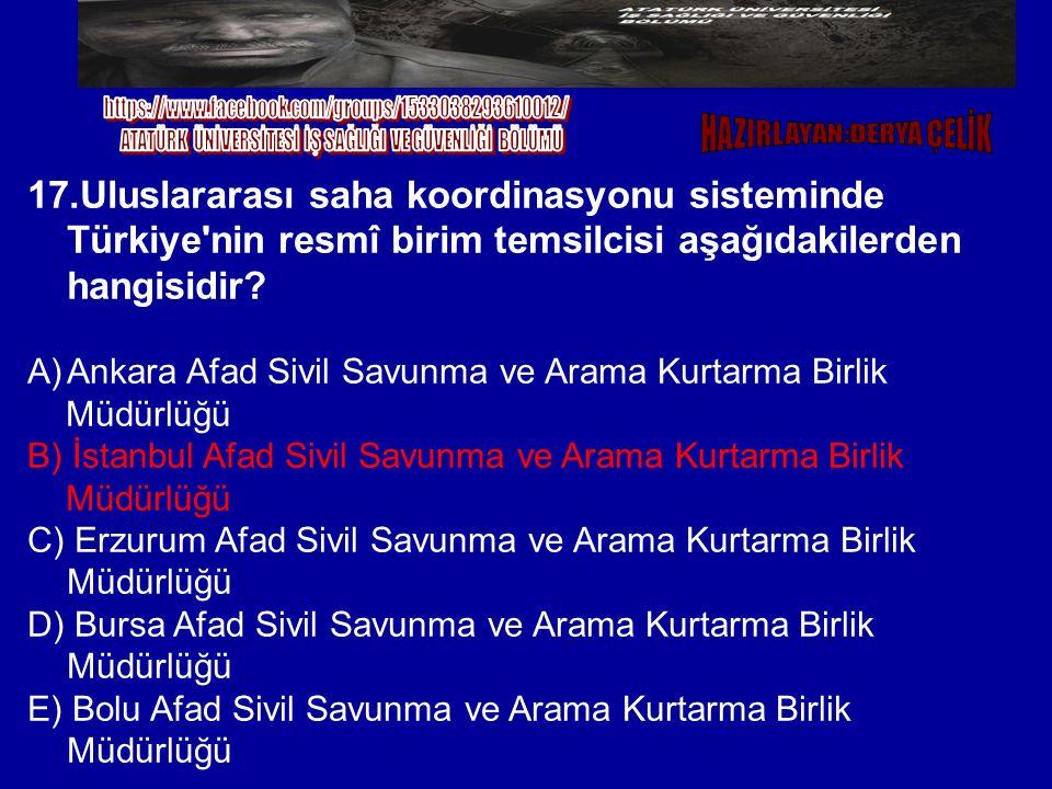 17.Uluslararası saha koordinasyonu sisteminde Türkiye'nin resmî birim temsilcisi aşağıdakilerden hangisidir? A)Ankara Afad Sivil Savunma ve Arama Kurt