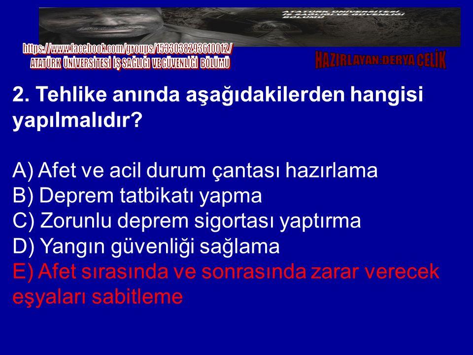 2. Tehlike anında aşağıdakilerden hangisi yapılmalıdır? A) Afet ve acil durum çantası hazırlama B) Deprem tatbikatı yapma C) Zorunlu deprem sigortası