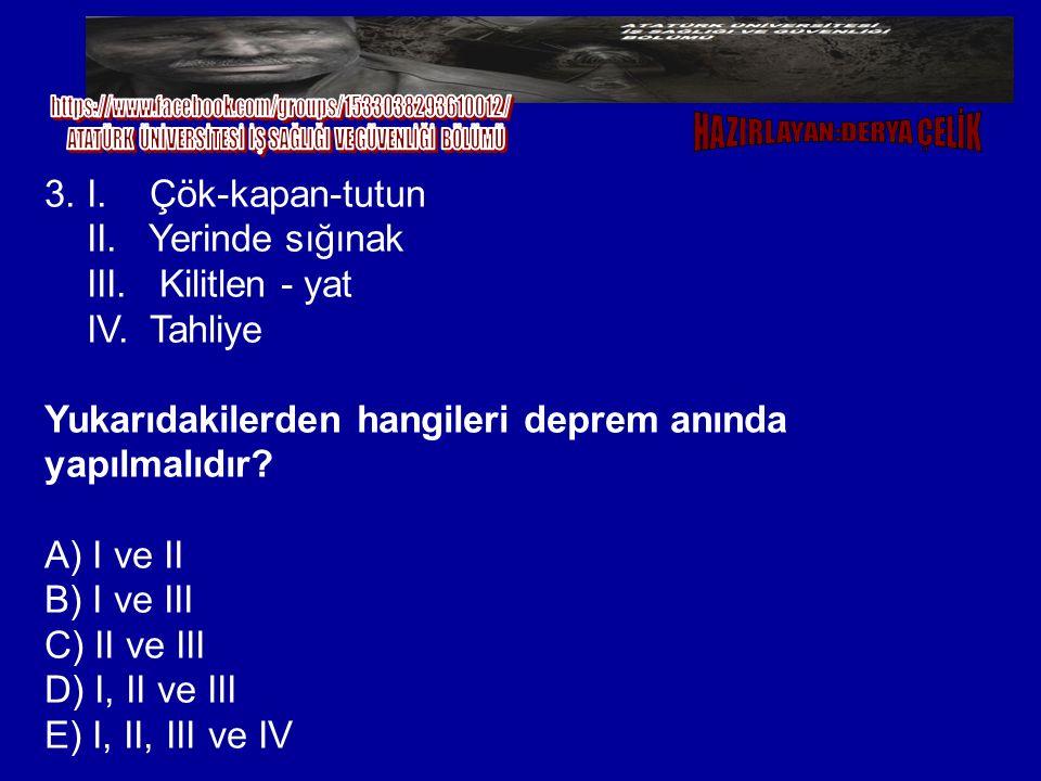 3. I. Çök-kapan-tutun II. Yerinde sığınak III. Kilitlen - yat IV. Tahliye Yukarıdakilerden hangileri deprem anında yapılmalıdır? A) I ve II B) I ve II