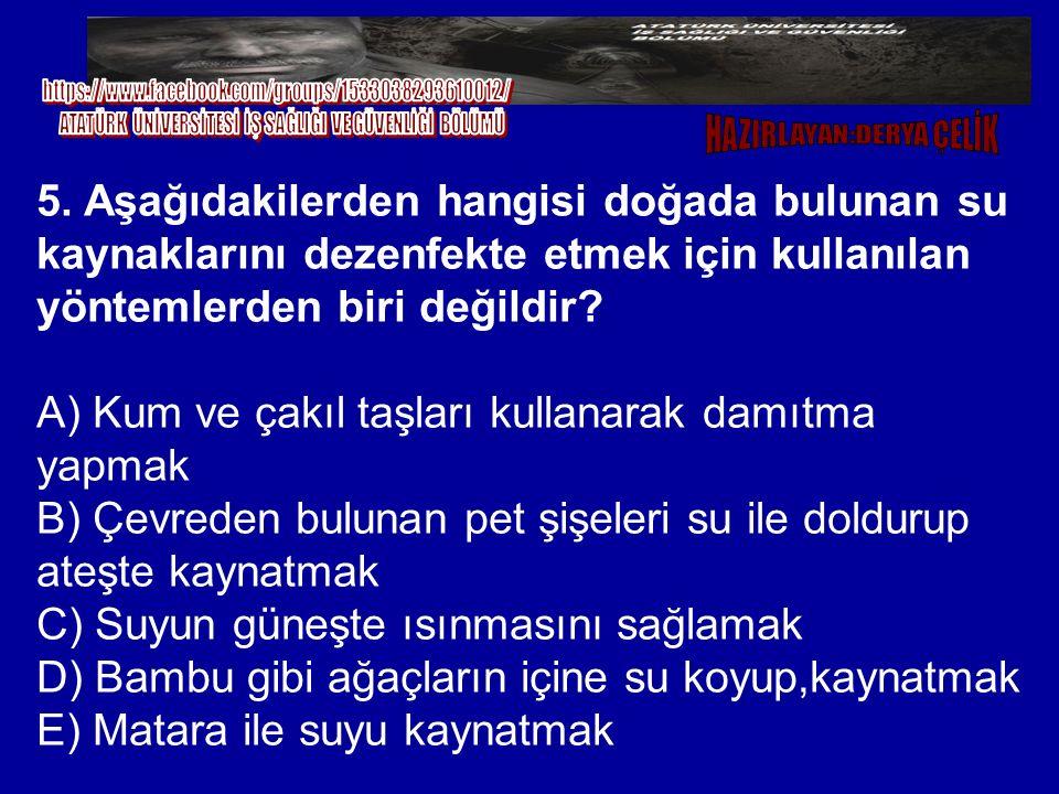 5. Aşağıdakilerden hangisi doğada bulunan su kaynaklarını dezenfekte etmek için kullanılan yöntemlerden biri değildir? A) Kum ve çakıl taşları kullana