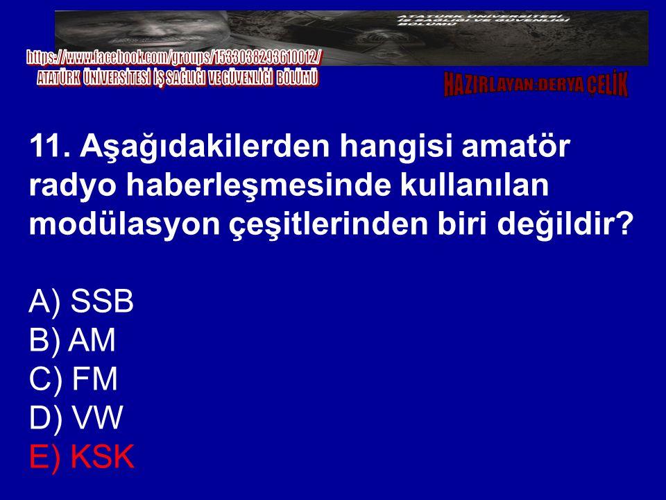 11. Aşağıdakilerden hangisi amatör radyo haberleşmesinde kullanılan modülasyon çeşitlerinden biri değildir? A) SSB B) AM C) FM D) VW E) KSK
