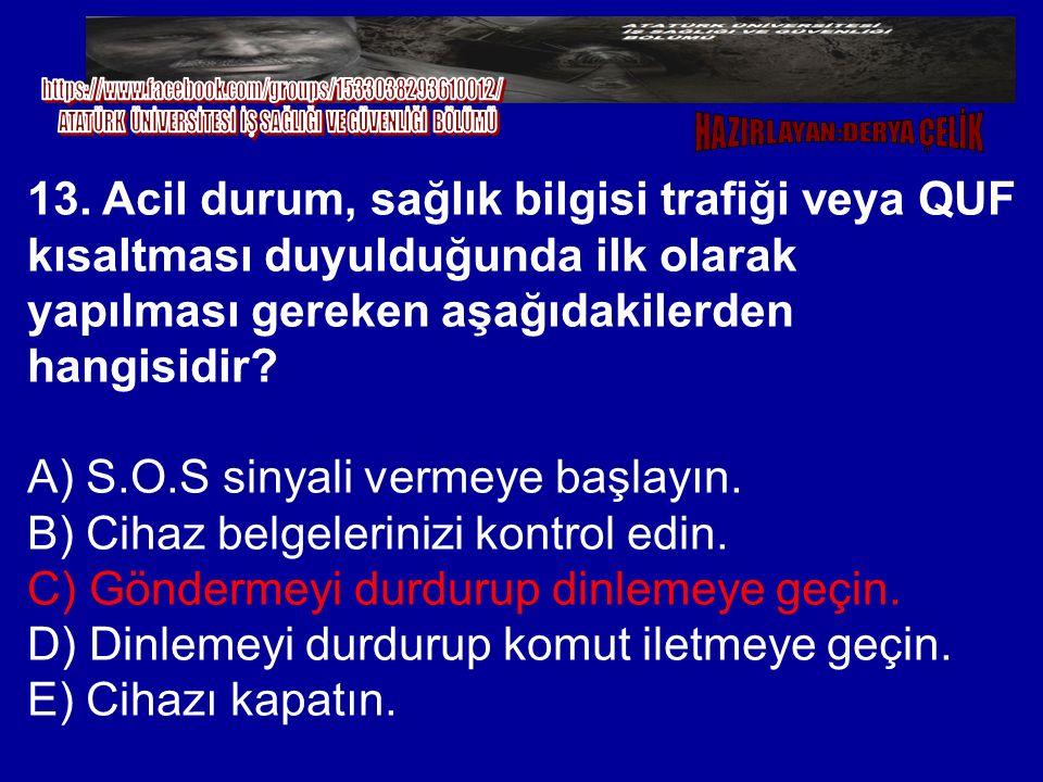 13. Acil durum, sağlık bilgisi trafiği veya QUF kısaltması duyulduğunda ilk olarak yapılması gereken aşağıdakilerden hangisidir? A) S.O.S sinyali verm