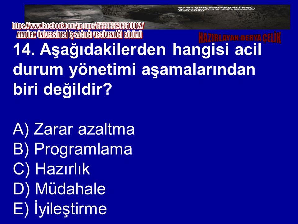 14. Aşağıdakilerden hangisi acil durum yönetimi aşamalarından biri değildir? A) Zarar azaltma B) Programlama C) Hazırlık D) Müdahale E) İyileştirme
