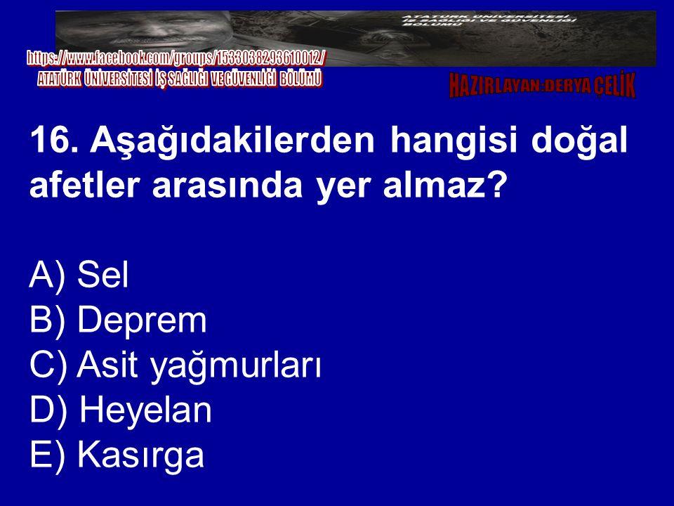 16. Aşağıdakilerden hangisi doğal afetler arasında yer almaz? A) Sel B) Deprem C) Asit yağmurları D) Heyelan E) Kasırga