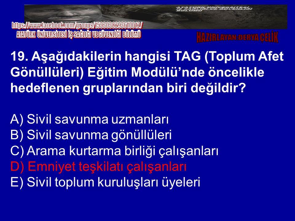 19. Aşağıdakilerin hangisi TAG (Toplum Afet Gönüllüleri) Eğitim Modülü'nde öncelikle hedeflenen gruplarından biri değildir? A) Sivil savunma uzmanları