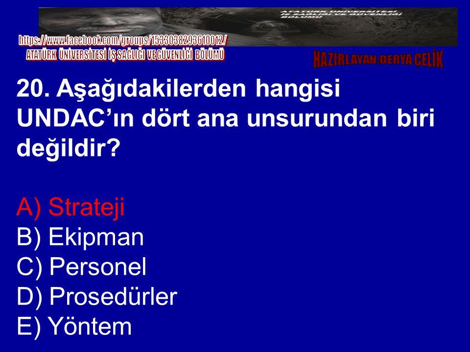20. Aşağıdakilerden hangisi UNDAC'ın dört ana unsurundan biri değildir? A) Strateji B) Ekipman C) Personel D) Prosedürler E) Yöntem