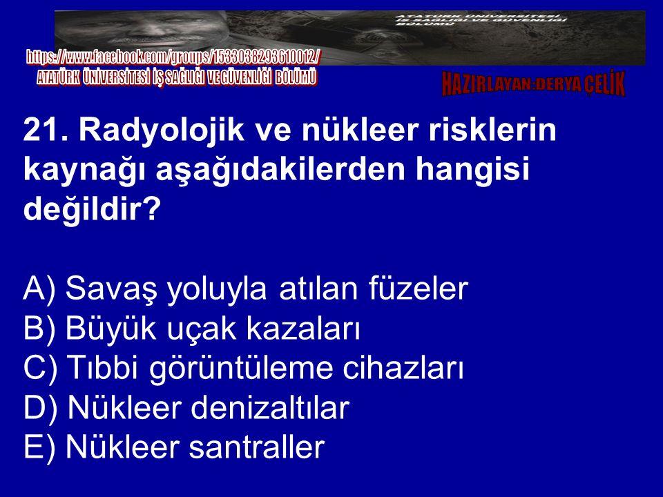 21. Radyolojik ve nükleer risklerin kaynağı aşağıdakilerden hangisi değildir? A) Savaş yoluyla atılan füzeler B) Büyük uçak kazaları C) Tıbbi görüntül