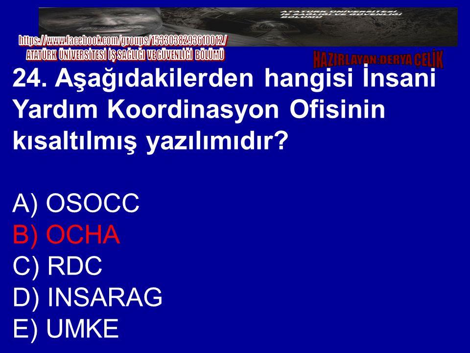 24. Aşağıdakilerden hangisi İnsani Yardım Koordinasyon Ofisinin kısaltılmış yazılımıdır? A) OSOCC B) OCHA C) RDC D) INSARAG E) UMKE