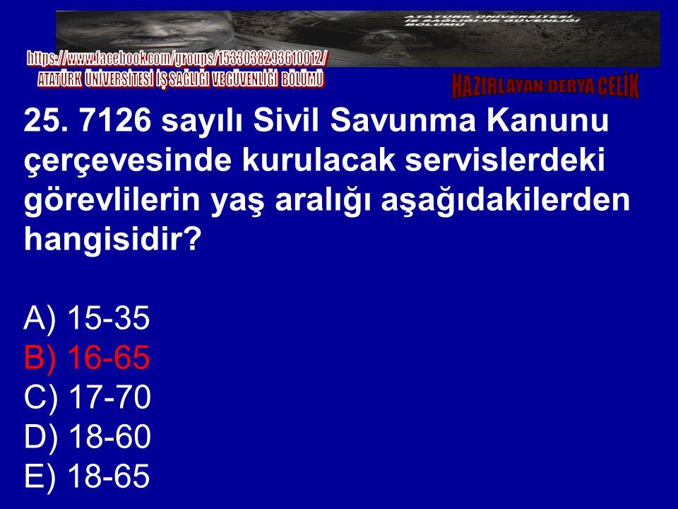 25. 7126 sayılı Sivil Savunma Kanunu çerçevesinde kurulacak servislerdeki görevlilerin yaş aralığı aşağıdakilerden hangisidir? A) 15-35 B) 16-65 C) 17