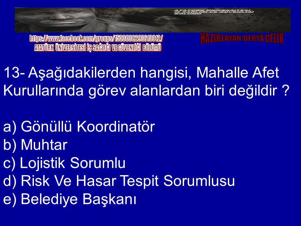 13- Aşağıdakilerden hangisi, Mahalle Afet Kurullarında görev alanlardan biri değildir ? a) Gönüllü Koordinatör b) Muhtar c) Lojistik Sorumlu d) Risk V