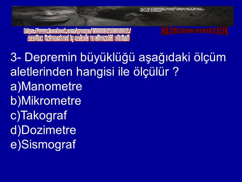 3- Depremin büyüklüğü aşağıdaki ölçüm aletlerinden hangisi ile ölçülür ? a)Manometre b)Mikrometre c)Takograf d)Dozimetre e)Sismograf