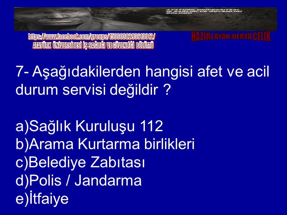 7- Aşağıdakilerden hangisi afet ve acil durum servisi değildir ? a)Sağlık Kuruluşu 112 b)Arama Kurtarma birlikleri c)Belediye Zabıtası d)Polis / Janda