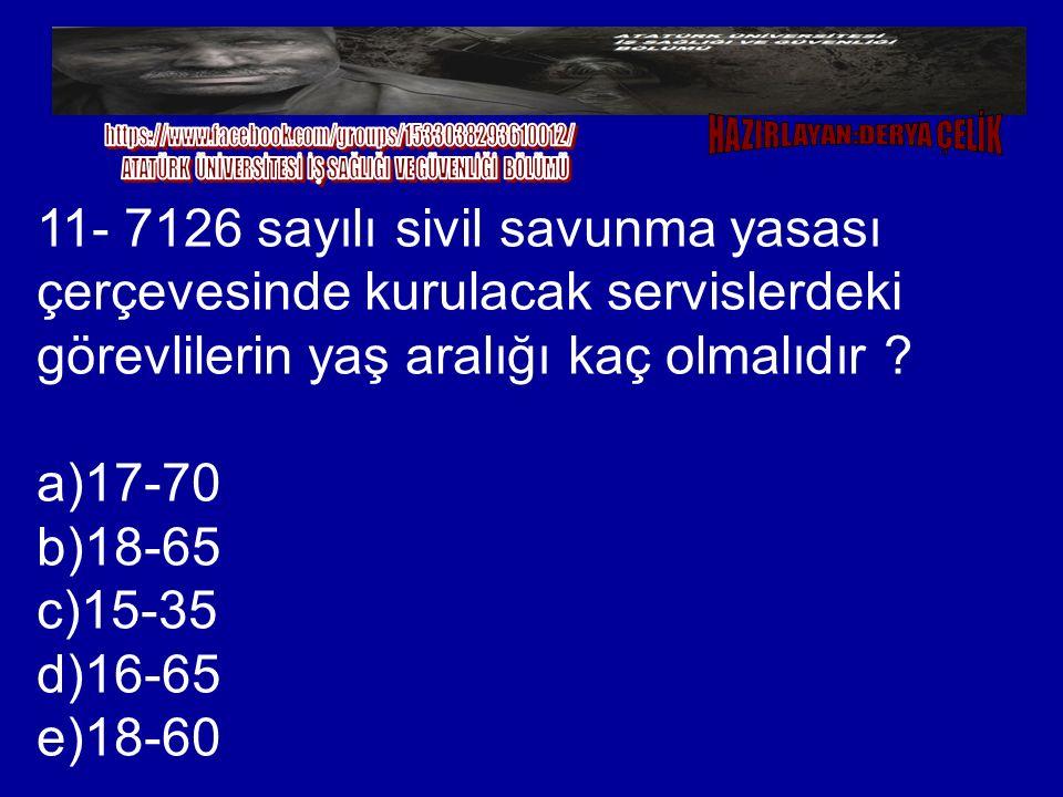 11- 7126 sayılı sivil savunma yasası çerçevesinde kurulacak servislerdeki görevlilerin yaş aralığı kaç olmalıdır ? a)17-70 b)18-65 c)15-35 d)16-65 e)1