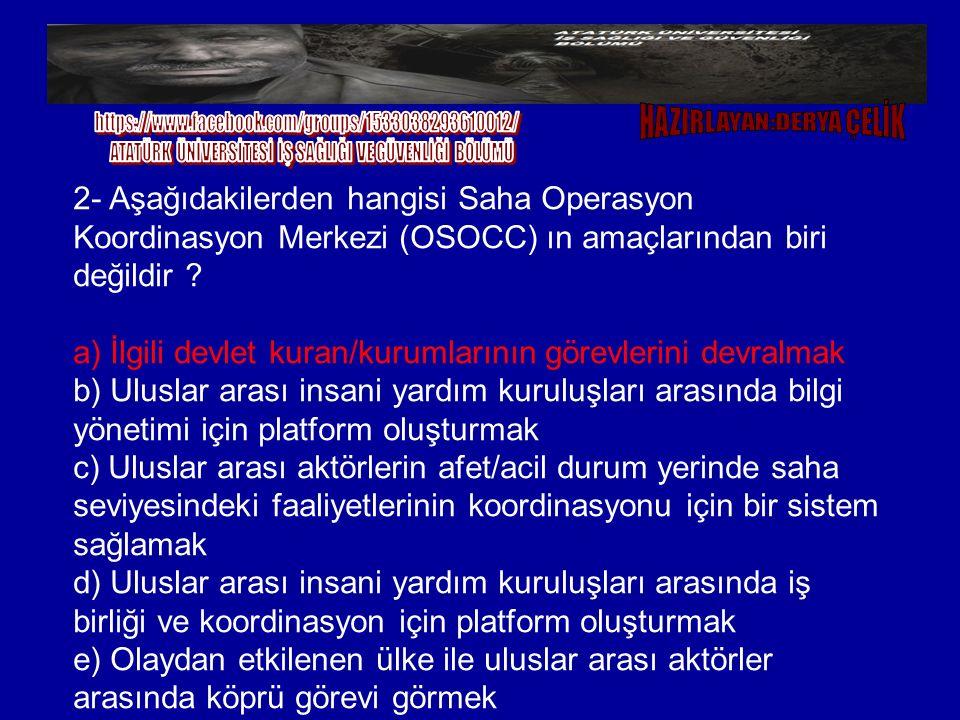 2- Aşağıdakilerden hangisi Saha Operasyon Koordinasyon Merkezi (OSOCC) ın amaçlarından biri değildir ? a) İlgili devlet kuran/kurumlarının görevlerini