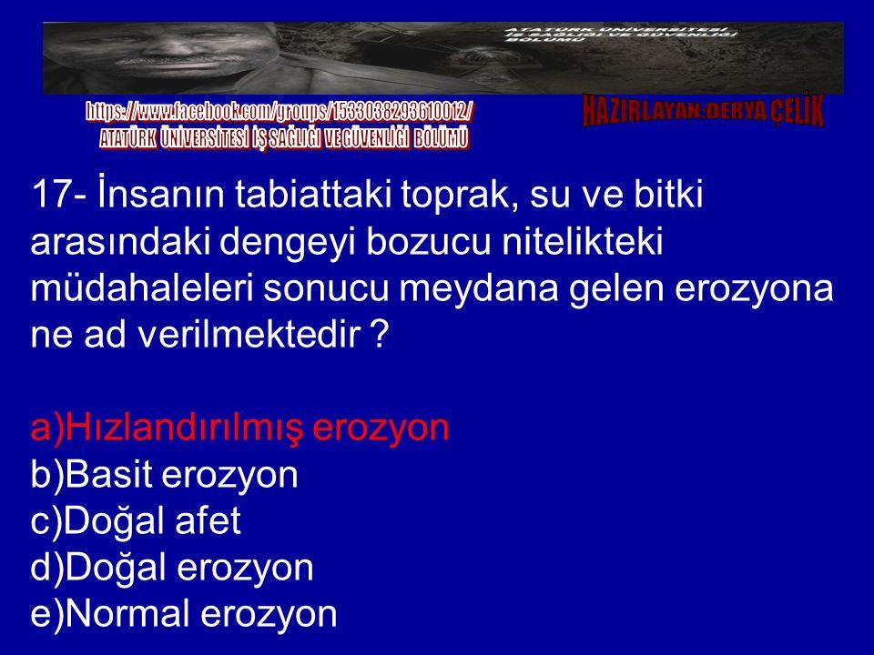 17- İnsanın tabiattaki toprak, su ve bitki arasındaki dengeyi bozucu nitelikteki müdahaleleri sonucu meydana gelen erozyona ne ad verilmektedir ? a)Hı