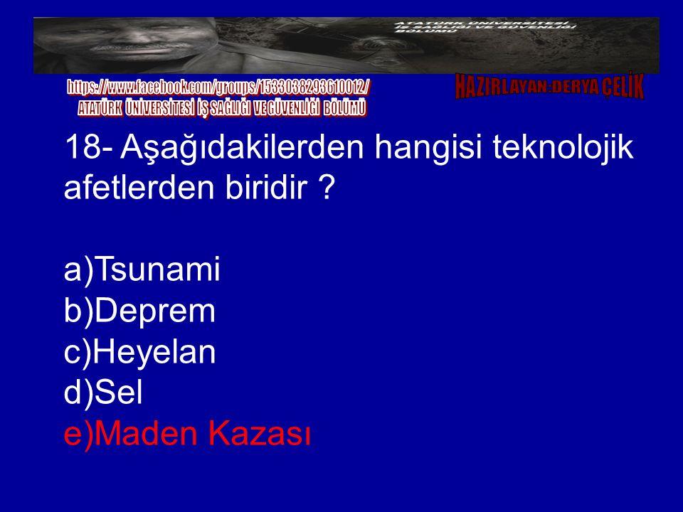 18- Aşağıdakilerden hangisi teknolojik afetlerden biridir ? a)Tsunami b)Deprem c)Heyelan d)Sel e)Maden Kazası