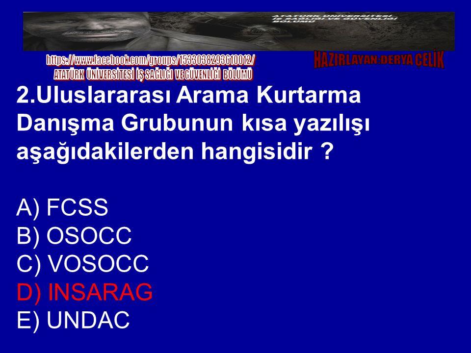 2.Uluslararası Arama Kurtarma Danışma Grubunun kısa yazılışı aşağıdakilerden hangisidir ? A) FCSS B) OSOCC C) VOSOCC D) INSARAG E) UNDAC