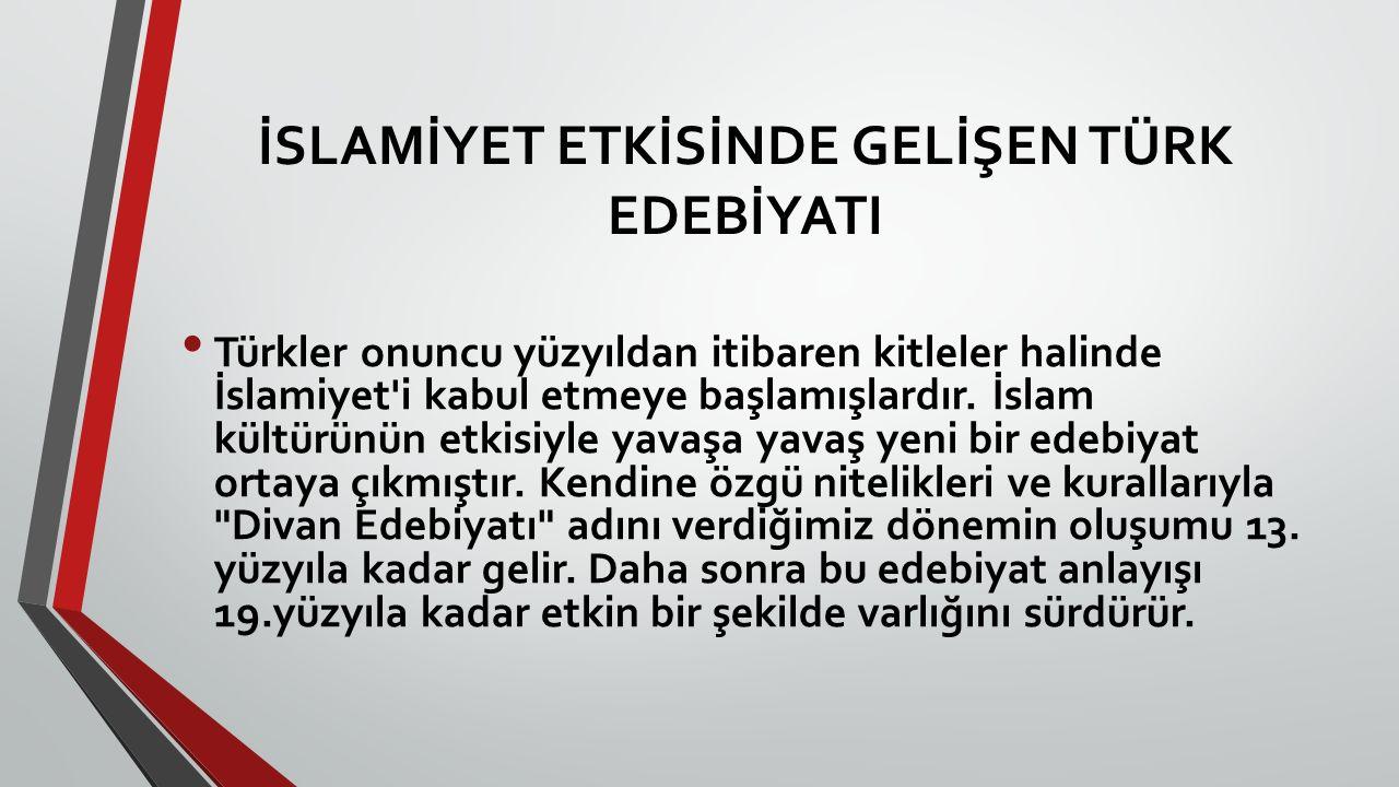 İSLAMİYET ETKİSİNDE GELİŞEN TÜRK EDEBİYATI Türkler onuncu yüzyıldan itibaren kitleler halinde İslamiyet'i kabul etmeye başlamışlardır. İslam kültürünü