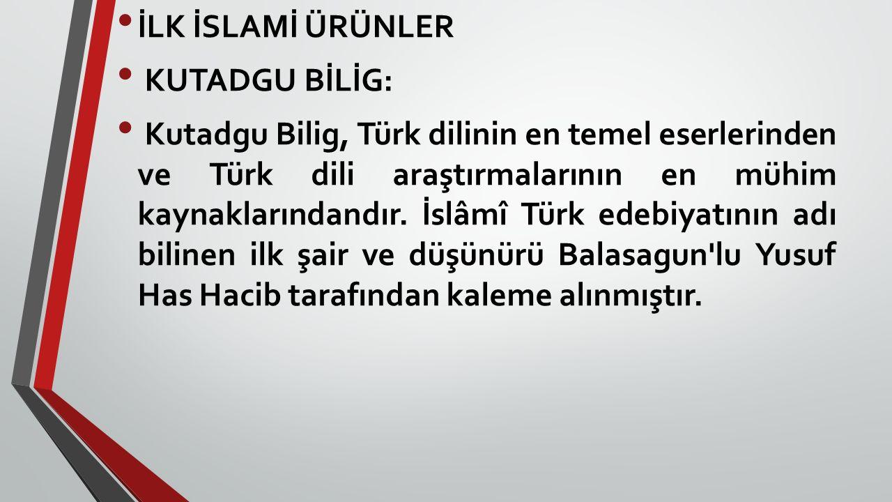 İLK İSLAMİ ÜRÜNLER KUTADGU BİLİG: Kutadgu Bilig, Türk dilinin en temel eserlerinden ve Türk dili araştırmalarının en mühim kaynaklarındandır. İslâmî T