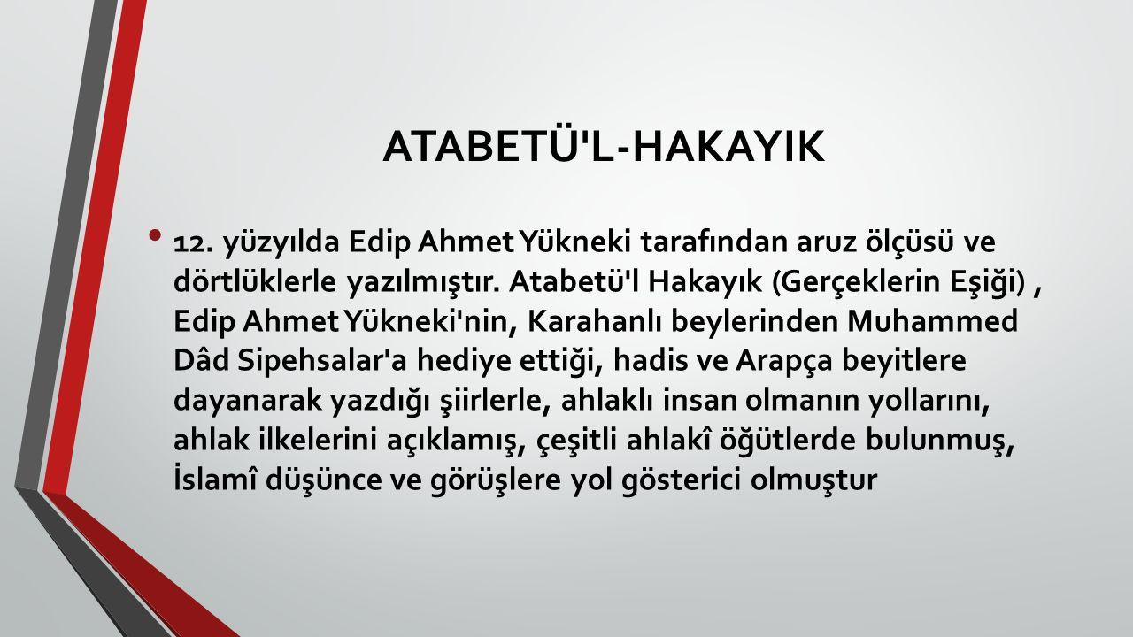 ATABETÜ'L-HAKAYIK 12. yüzyılda Edip Ahmet Yükneki tarafından aruz ölçüsü ve dörtlüklerle yazılmıştır. Atabetü'l Hakayık (Gerçeklerin Eşiği), Edip Ahme